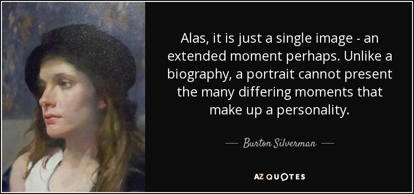 Alas, it is just a single image - an extended moment perhaps. Unlike a biography, a portrait cannot present the many differing moments that make up a personality. - Burton Silverman