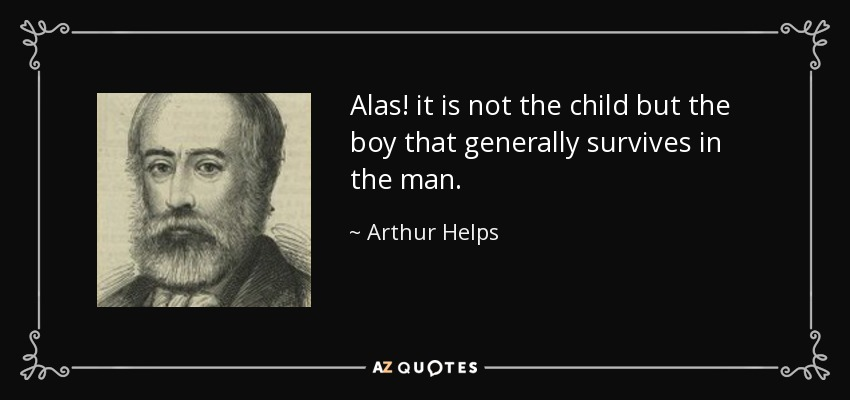 Alas! it is not the child but the boy that generally survives in the man. - Arthur Helps