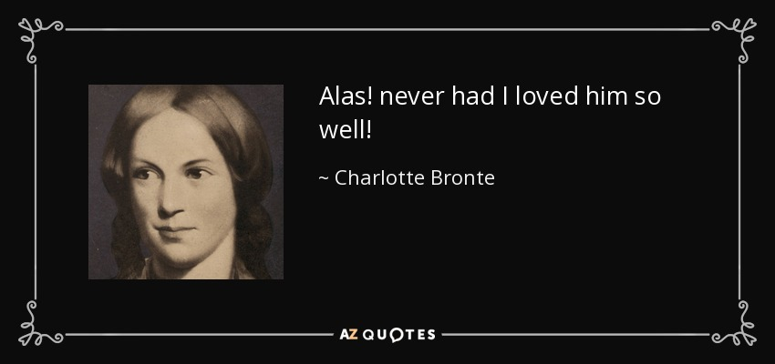 Alas! never had I loved him so well! - Charlotte Bronte