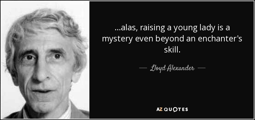 ...alas, raising a young lady is a mystery even beyond an enchanter's skill. - Lloyd Alexander