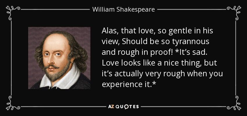 Alas, that love, so gentle in his view, Should be so tyrannous and rough in proof! *It's sad. Love looks like a nice thing, but it's actually very rough when you experience it.* - William Shakespeare