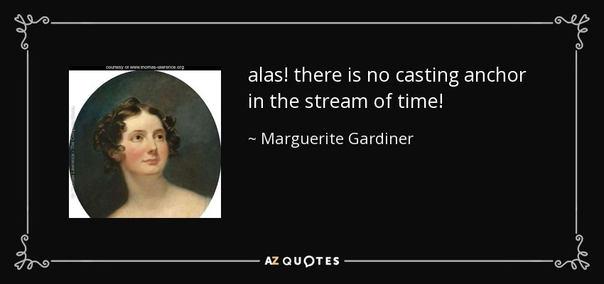 alas! there is no casting anchor in the stream of time! - Marguerite Gardiner, Countess of Blessington