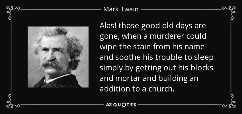 Alas! those good old days are gone, when a murderer could wipe the stain from his name and soothe his trouble to sleep simply by getting out his blocks and mortar and building an addition to a church. - Mark Twain