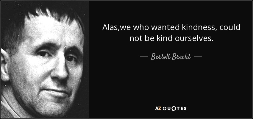 Alas,we who wanted kindness, could not be kind ourselves. - Bertolt Brecht