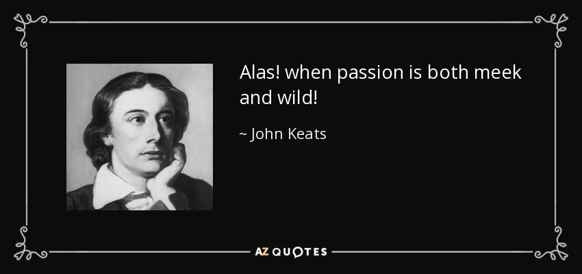 Alas! when passion is both meek and wild! - John Keats