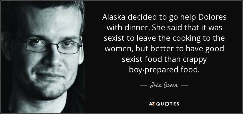 Alaska decided to go help Dolores with dinner. She said that it was sexist to leave the cooking to the women, but better to have good sexist food than crappy boy-prepared food. - John Green