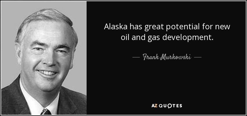 Alaska has great potential for new oil and gas development. - Frank Murkowski