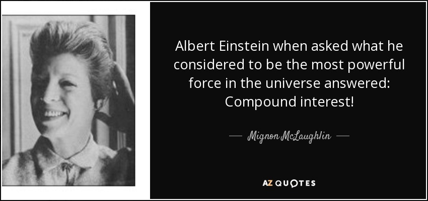 Albert Einstein when asked what he considered to be the most powerful force in the universe answered: Compound interest! - Mignon McLaughlin