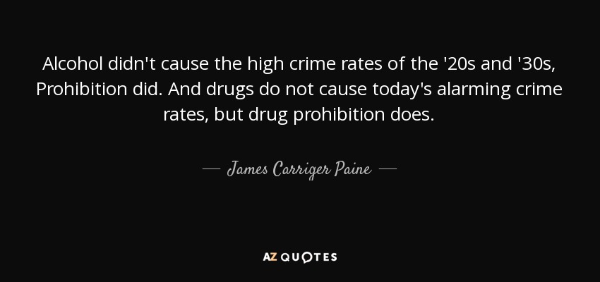 Alcohol didn't cause the high crime rates of the '20s and '30s, Prohibition did. And drugs do not cause today's alarming crime rates, but drug prohibition does. - James Carriger Paine
