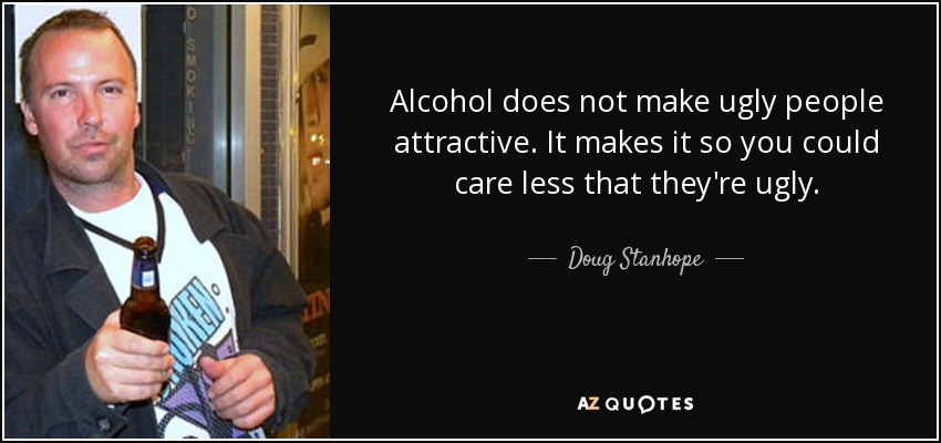 Alcohol does not make ugly people attractive. It makes it so you could care less that they're ugly. - Doug Stanhope