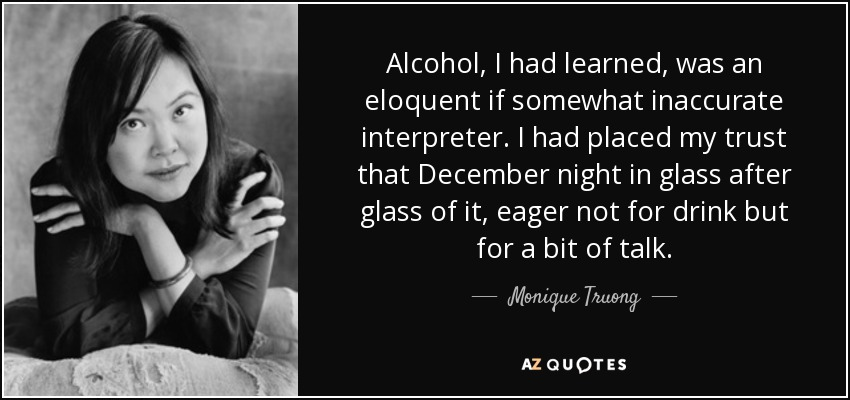 Alcohol, I had learned, was an eloquent if somewhat inaccurate interpreter. I had placed my trust that December night in glass after glass of it, eager not for drink but for a bit of talk. - Monique Truong