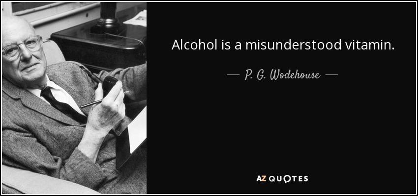 Alcohol is a misunderstood vitamin. - P. G. Wodehouse