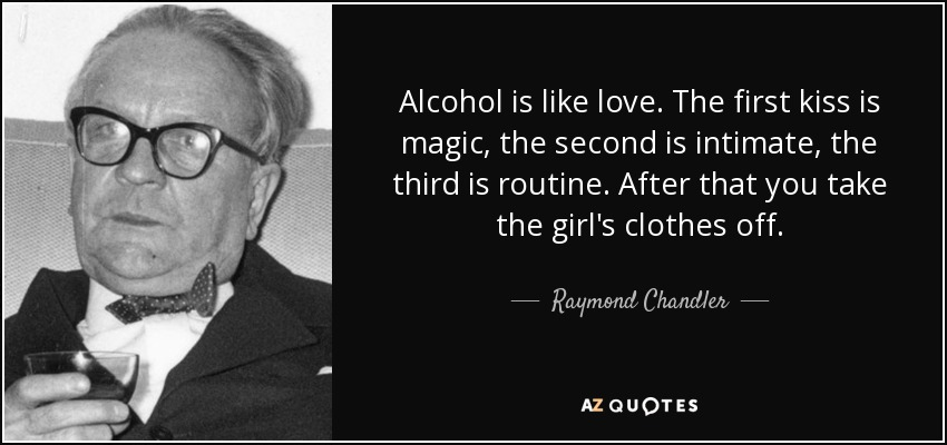 Alcohol is like love. The first kiss is magic, the second is intimate, the third is routine. After that you take the girl's clothes off. - Raymond Chandler