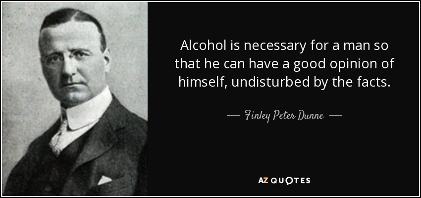 Alcohol is necessary for a man so that he can have a good opinion of himself, undisturbed by the facts. - Finley Peter Dunne