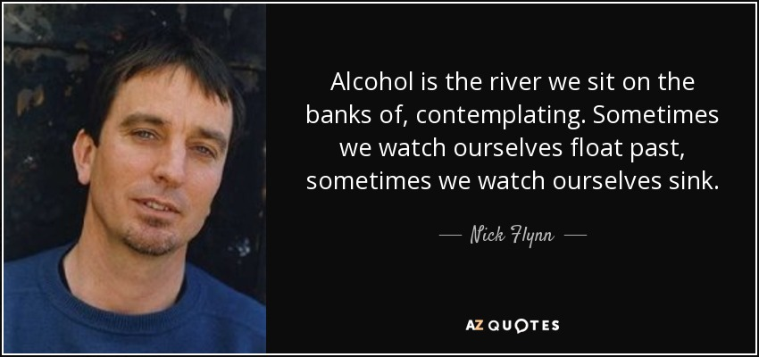 Alcohol is the river we sit on the banks of, contemplating. Sometimes we watch ourselves float past, sometimes we watch ourselves sink. - Nick Flynn