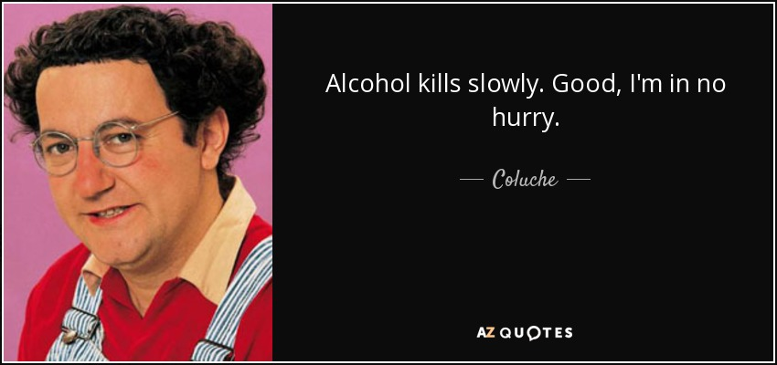 Alcohol kills slowly. Good, I'm in no hurry. - Coluche