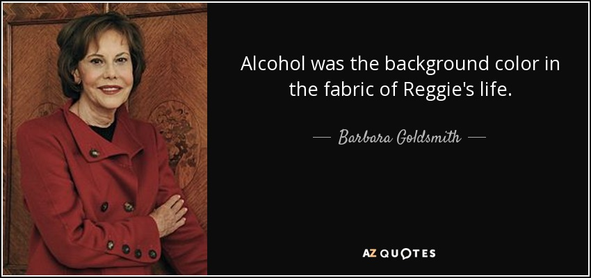 Alcohol was the background color in the fabric of Reggie's life. - Barbara Goldsmith