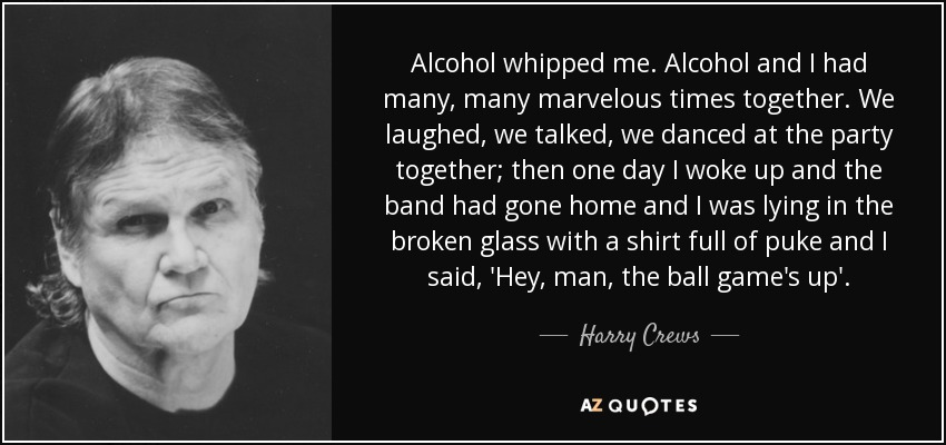 Alcohol whipped me. Alcohol and I had many, many marvelous times together. We laughed, we talked, we danced at the party together; then one day I woke up and the band had gone home and I was lying in the broken glass with a shirt full of puke and I said, 'Hey, man, the ball game's up'. - Harry Crews