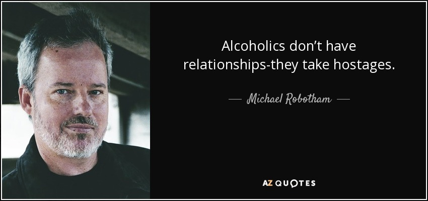 Alcoholics don't have relationships-they take hostages. - Michael Robotham