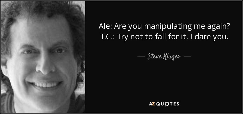 Ale: Are you manipulating me again? T.C.: Try not to fall for it. I dare you. - Steve Kluger