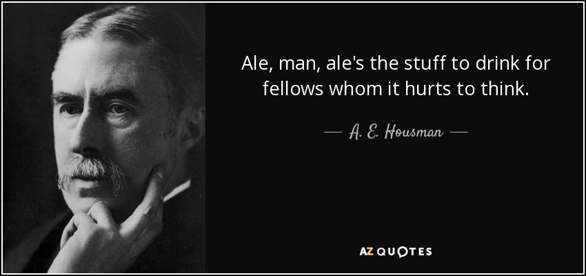 Ale, man, ale's the stuff to drink for fellows whom it hurts to think. - A. E. Housman