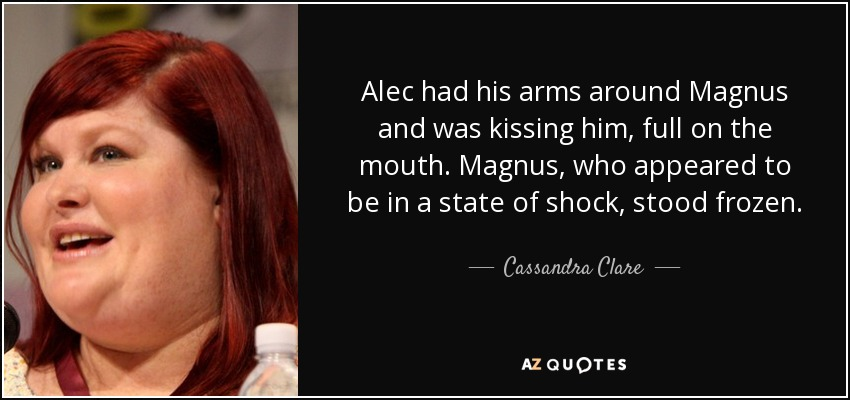 Alec had his arms around Magnus and was kissing him, full on the mouth. Magnus, who appeared to be in a state of shock, stood frozen. - Cassandra Clare