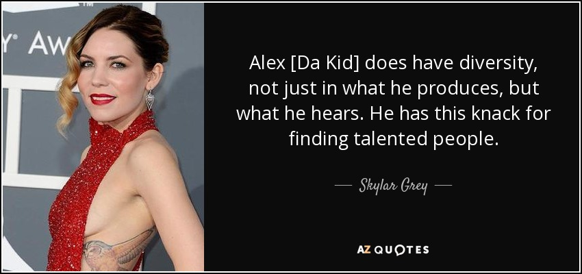 Alex [Da Kid] does have diversity, not just in what he produces, but what he hears. He has this knack for finding talented people. - Skylar Grey