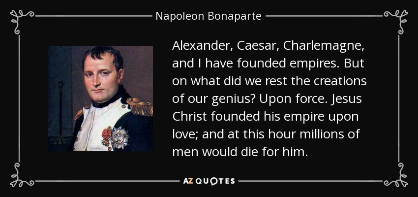 Alexander, Caesar, Charlemagne, and I have founded empires. But on what did we rest the creations of our genius? Upon force. Jesus Christ founded his empire upon love; and at this hour millions of men would die for him. - Napoleon Bonaparte