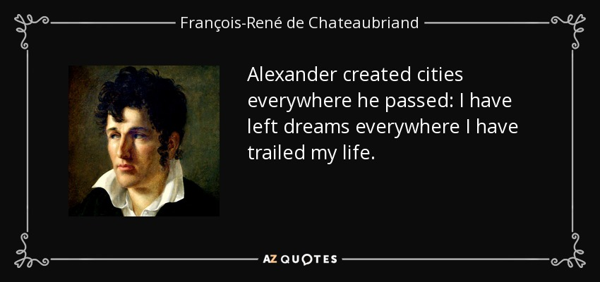 Alexander created cities everywhere he passed: I have left dreams everywhere I have trailed my life. - François-René de Chateaubriand
