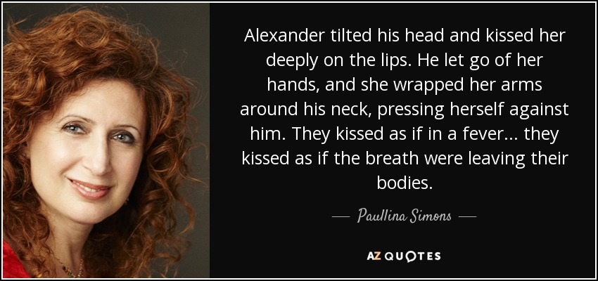 Alexander tilted his head and kissed her deeply on the lips. He let go of her hands, and she wrapped her arms around his neck, pressing herself against him. They kissed as if in a fever... they kissed as if the breath were leaving their bodies. - Paullina Simons