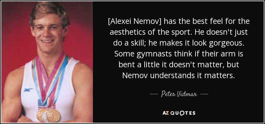[Alexei Nemov] has the best feel for the aesthetics of the sport. He doesn't just do a skill; he makes it look gorgeous. Some gymnasts think if their arm is bent a little it doesn't matter, but Nemov understands it matters. - Peter Vidmar