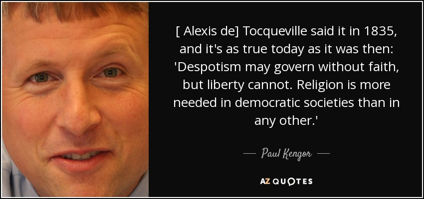 [ Alexis de] Tocqueville said it in 1835, and it's as true today as it was then: 'Despotism may govern without faith, but liberty cannot. Religion is more needed in democratic societies than in any other.' - Paul Kengor