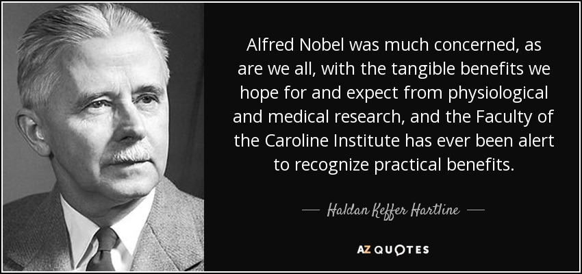 Alfred Nobel was much concerned, as are we all, with the tangible benefits we hope for and expect from physiological and medical research, and the Faculty of the Caroline Institute has ever been alert to recognize practical benefits. - Haldan Keffer Hartline
