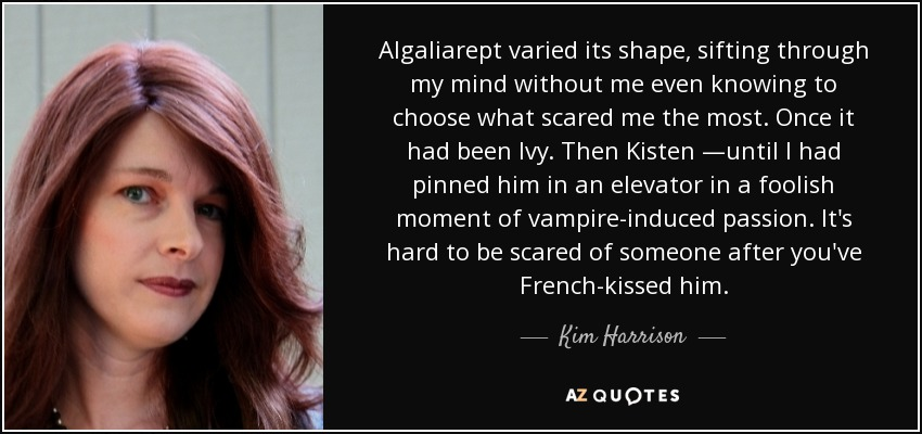 Algaliarept varied its shape, sifting through my mind without me even knowing to choose what scared me the most. Once it had been Ivy. Then Kisten —until I had pinned him in an elevator in a foolish moment of vampire-induced passion. It's hard to be scared of someone after you've French-kissed him. - Kim Harrison