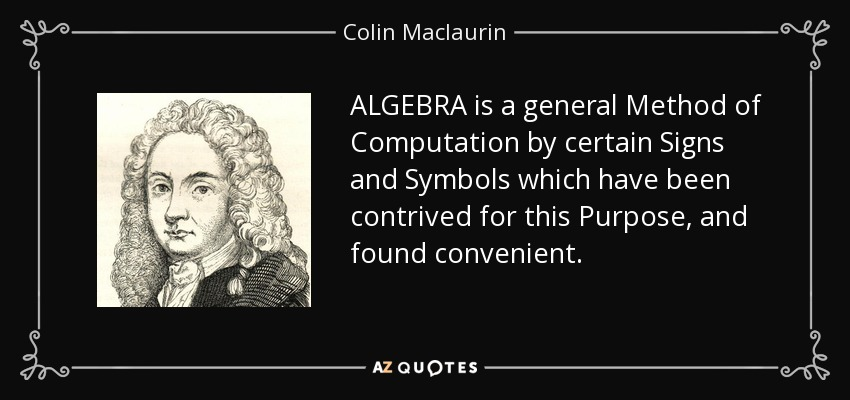 ALGEBRA is a general Method of Computation by certain Signs and Symbols which have been contrived for this Purpose, and found convenient. - Colin Maclaurin