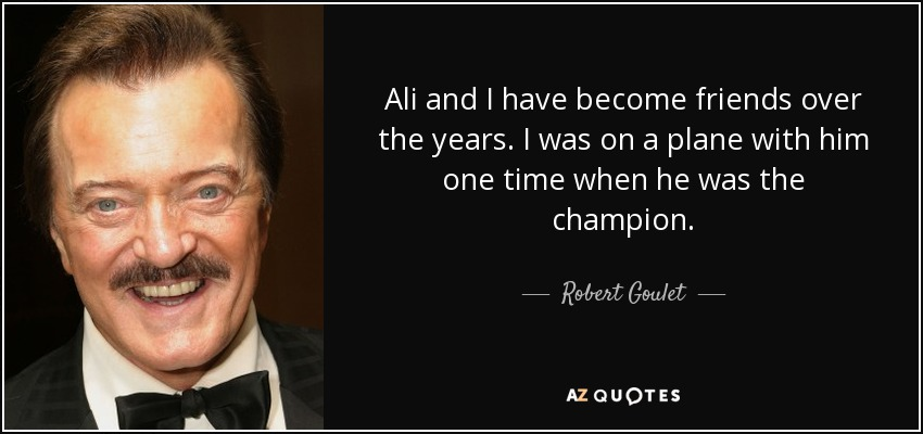 Ali and I have become friends over the years. I was on a plane with him one time when he was the champion. - Robert Goulet