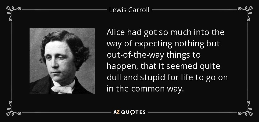 Alice had got so much into the way of expecting nothing but out-of-the-way things to happen, that it seemed quite dull and stupid for life to go on in the common way. - Lewis Carroll