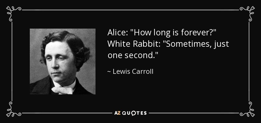 Alice:How long is forever? White Rabbit:Sometimes, just one second. - Lewis Carroll