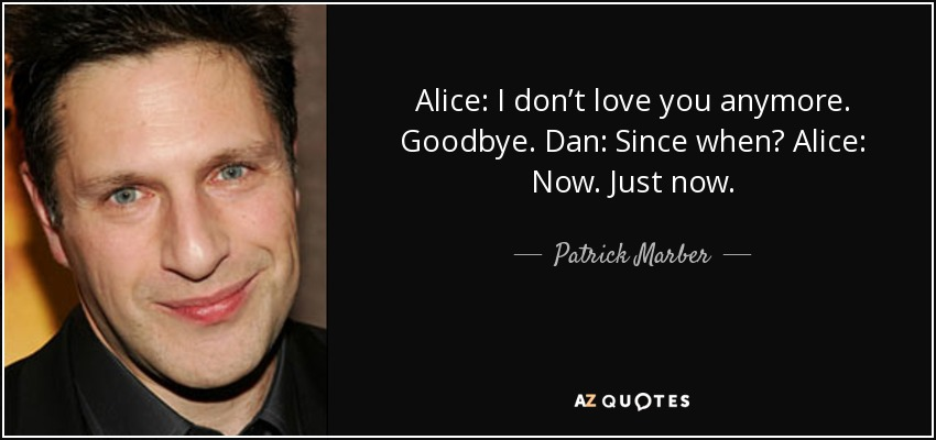 Alice: I don't love you anymore. Goodbye. Dan: Since when? Alice: Now. Just now. - Patrick Marber