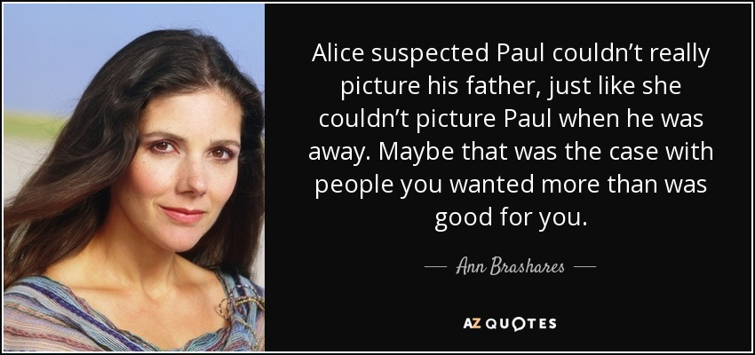 Alice suspected Paul couldn't really picture his father, just like she couldn't picture Paul when he was away. Maybe that was the case with people you wanted more than was good for you. - Ann Brashares