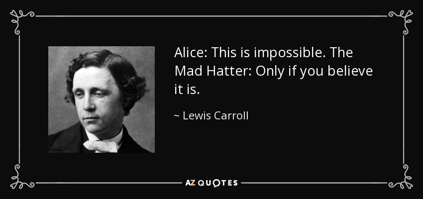 Alice: This is impossible. The Mad Hatter: Only if you believe it is. - Lewis Carroll