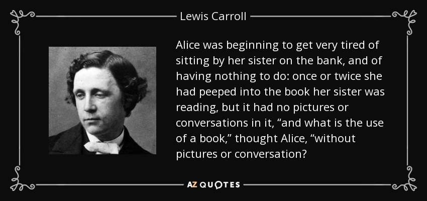 """Alice was beginning to get very tired of sitting by her sister on the bank, and of having nothing to do: once or twice she had peeped into the book her sister was reading, but it had no pictures or conversations in it, """"and what is the use of a book,"""" thought Alice, """"without pictures or conversation? - Lewis Carroll"""