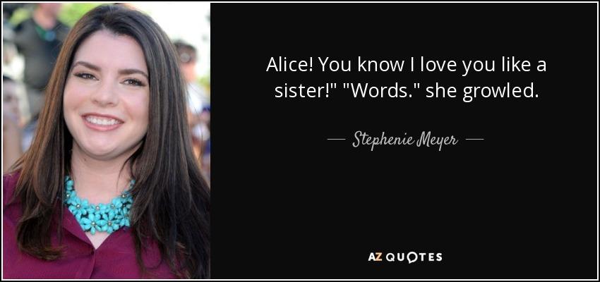 Alice! You know I love you like a sister!