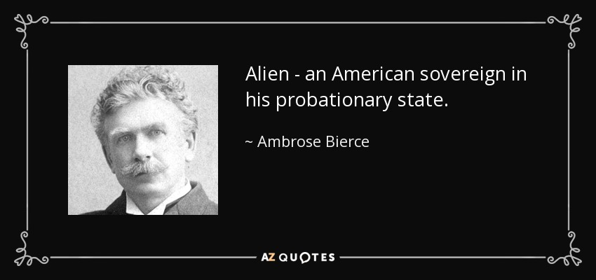 Alien - an American sovereign in his probationary state. - Ambrose Bierce