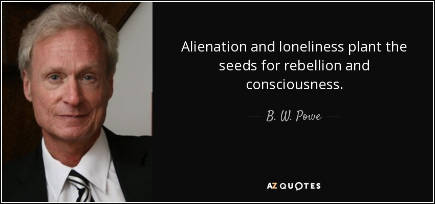 Alienation and loneliness plant the seeds for rebellion and consciousness. - B. W. Powe
