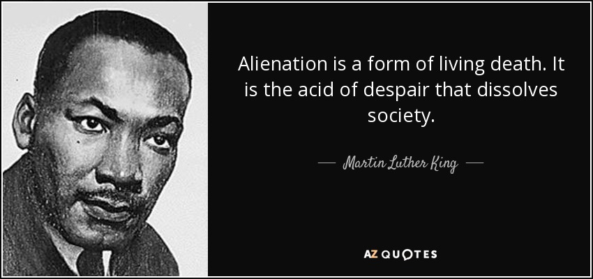 Alienation is a form of living death. It is the acid of despair that dissolves society. - Martin Luther King, Jr.