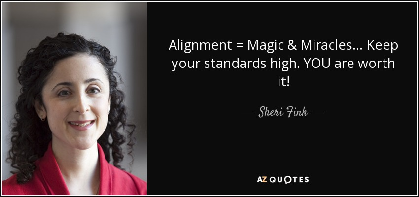 Alignment = Magic & Miracles ... Keep your standards high. YOU are worth it! - Sheri Fink