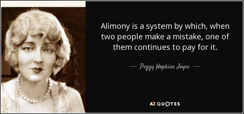 Alimony is a system by which, when two people make a mistake, one of them continues to pay for it. - Peggy Hopkins Joyce