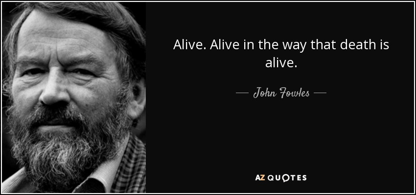 Alive. Alive in the way that death is alive. - John Fowles