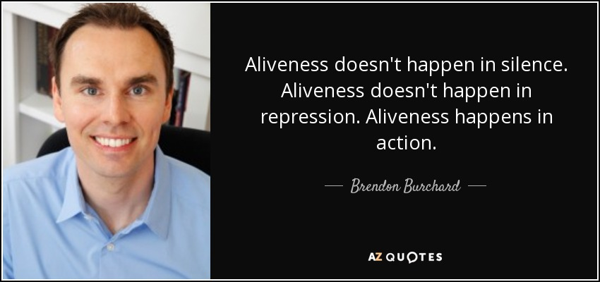 Aliveness doesn't happen in silence. Aliveness doesn't happen in repression. Aliveness happens in action. - Brendon Burchard